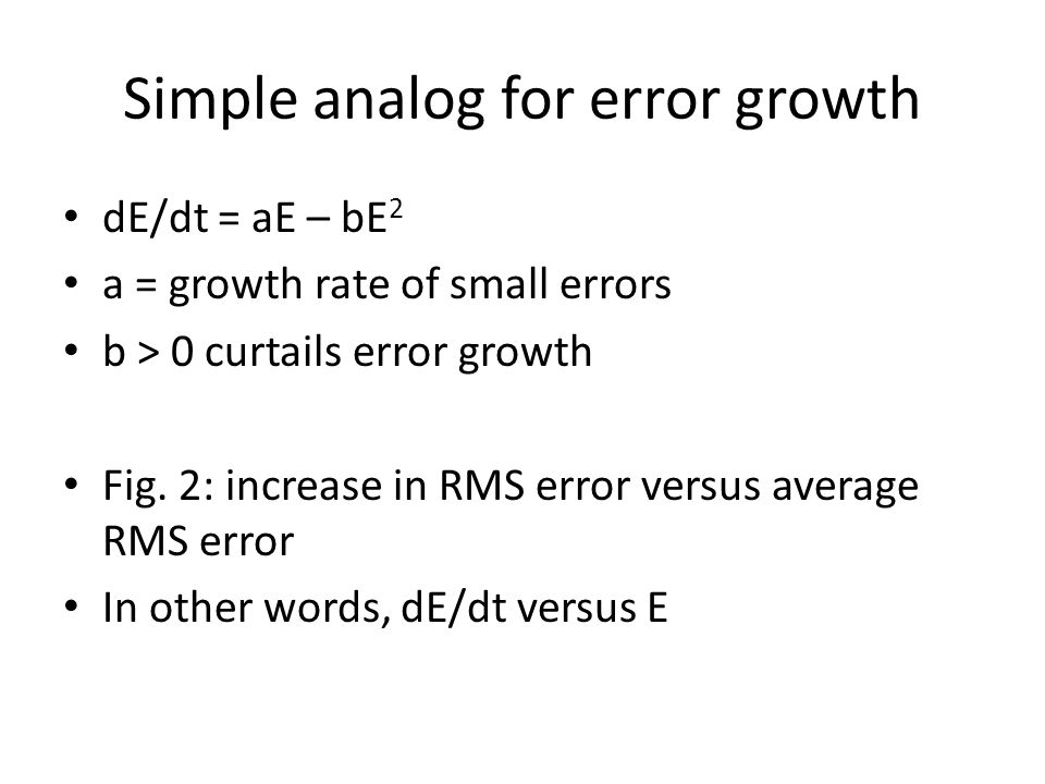 Simple analog for error growth dE/dt = aE – bE 2 a = growth rate of small errors b > 0 curtails error growth Fig.