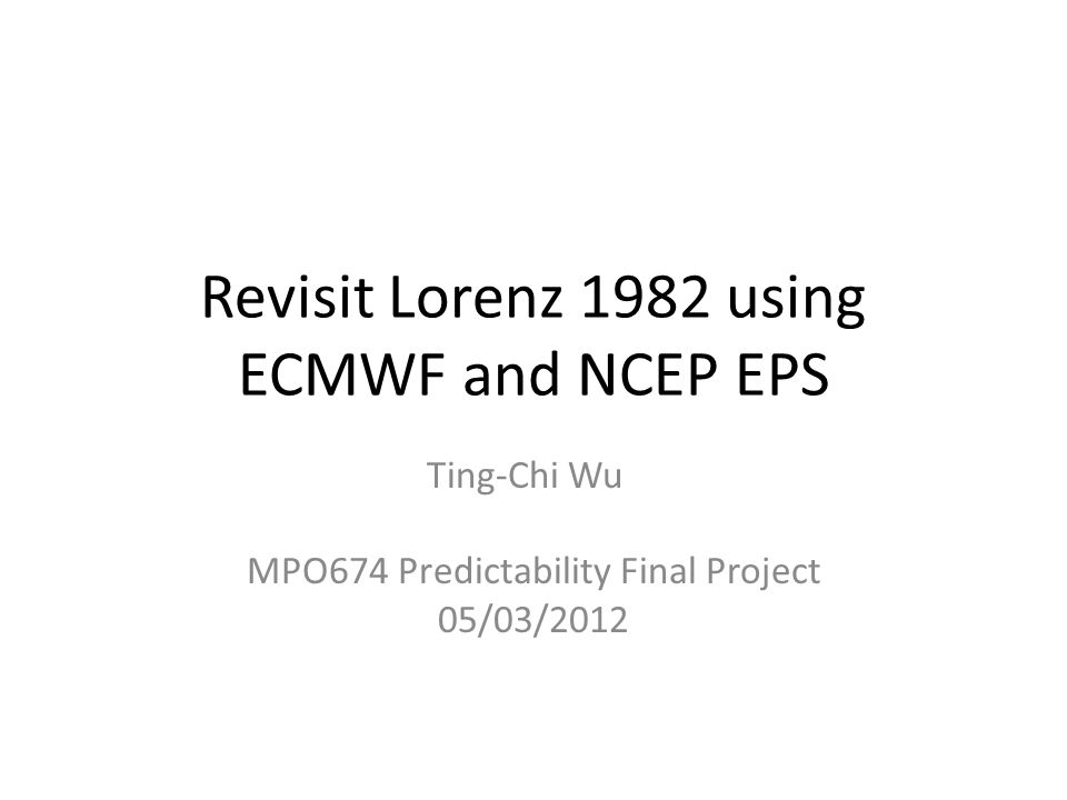 Revisit Lorenz 1982 using ECMWF and NCEP EPS Ting-Chi Wu MPO674 Predictability Final Project 05/03/2012