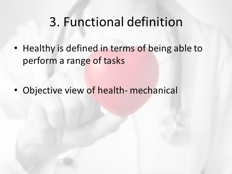 3. Functional definition Healthy is defined in terms of being able to perform a range of tasks Objective view of health- mechanical