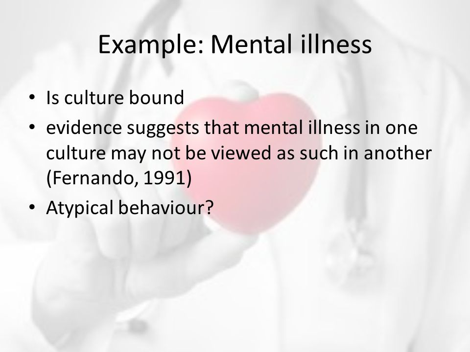 Example: Mental illness Is culture bound evidence suggests that mental illness in one culture may not be viewed as such in another (Fernando, 1991) Atypical behaviour?
