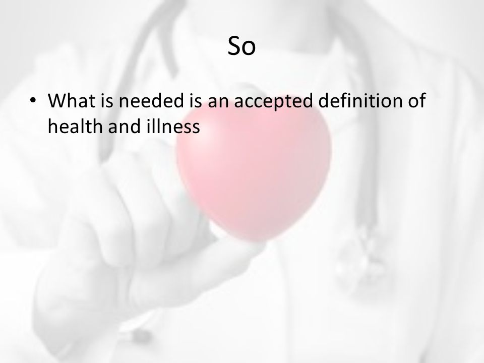 So What is needed is an accepted definition of health and illness