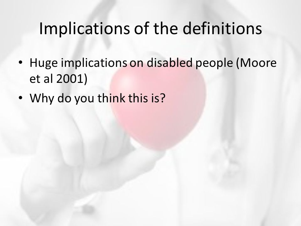 Implications of the definitions Huge implications on disabled people (Moore et al 2001) Why do you think this is?