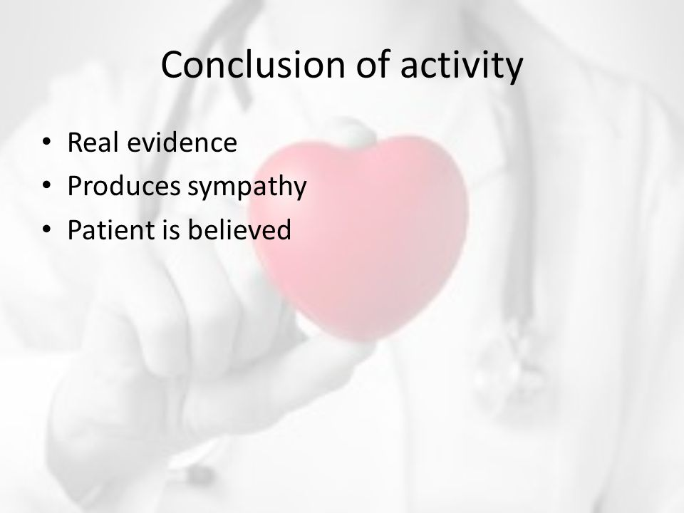 Conclusion of activity Real evidence Produces sympathy Patient is believed