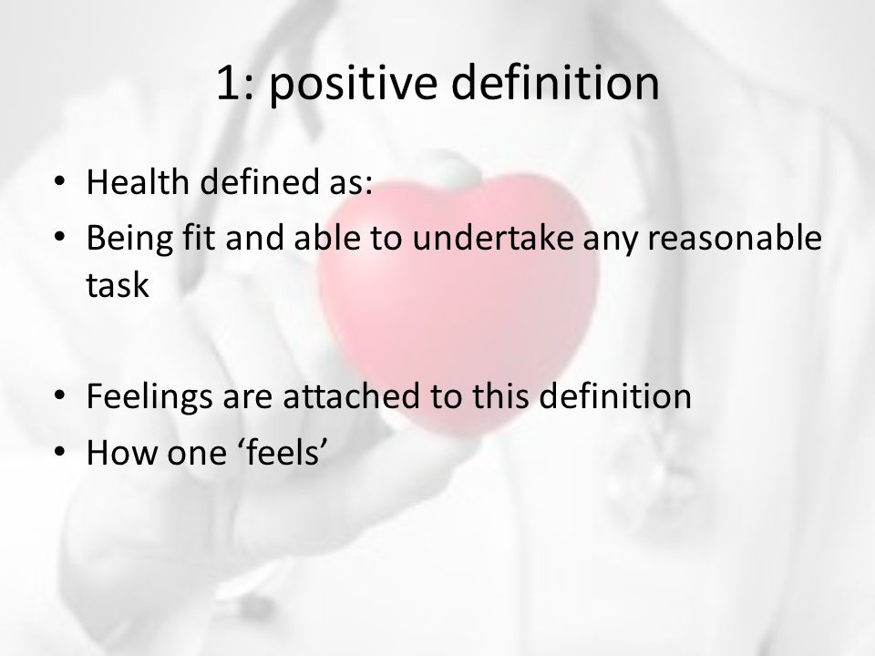 1: positive definition Health defined as: Being fit and able to undertake any reasonable task Feelings are attached to this definition How one 'feels'