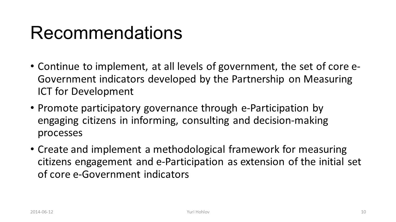 Recommendations Continue to implement, at all levels of government, the set of core e- Government indicators developed by the Partnership on Measuring ICT for Development Promote participatory governance through e-Participation by engaging citizens in informing, consulting and decision-making processes Create and implement a methodological framework for measuring citizens engagement and e-Participation as extension of the initial set of core e-Government indicators 10Yuri Hohlov2014-06-12