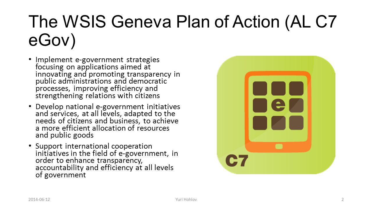The WSIS Geneva Plan of Action (AL C7 eGov) Implement e-government strategies focusing on applications aimed at innovating and promoting transparency in public administrations and democratic processes, improving efficiency and strengthening relations with citizens Develop national e-government initiatives and services, at all levels, adapted to the needs of citizens and business, to achieve a more efficient allocation of resources and public goods Support international cooperation initiatives in the field of e-government, in order to enhance transparency, accountability and efficiency at all levels of government 2Yuri Hohlov