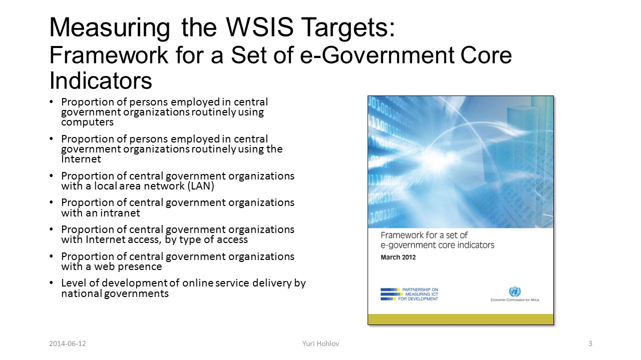 Measuring the WSIS Targets: Framework for a Set of e-Government Core Indicators Proportion of persons employed in central government organizations routinely using computers Proportion of persons employed in central government organizations routinely using the Internet Proportion of central government organizations with a local area network (LAN) Proportion of central government organizations with an intranet Proportion of central government organizations with Internet access, by type of access Proportion of central government organizations with a web presence Level of development of online service delivery by national governments Yuri Hohlov3