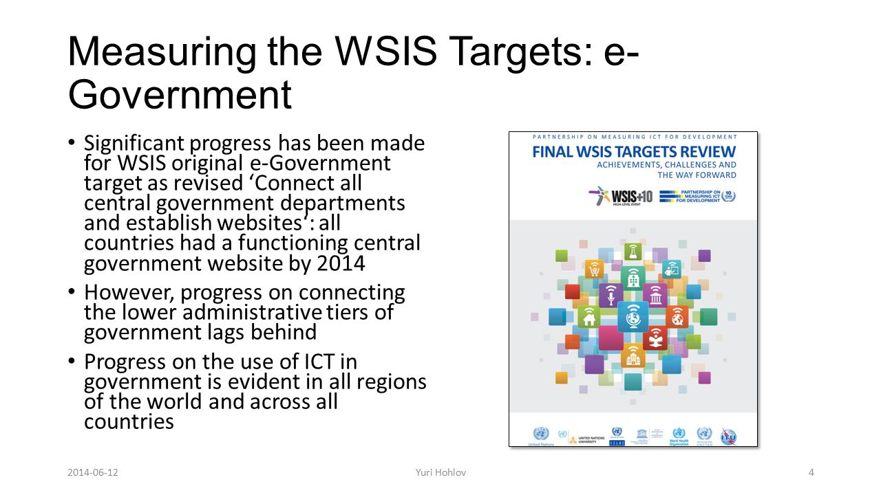Measuring the WSIS Targets: e- Government Significant progress has been made for WSIS original e-Government target as revised 'Connect all central government departments and establish websites': all countries had a functioning central government website by 2014 However, progress on connecting the lower administrative tiers of government lags behind Progress on the use of ICT in government is evident in all regions of the world and across all countries 4Yuri Hohlov2014-06-12