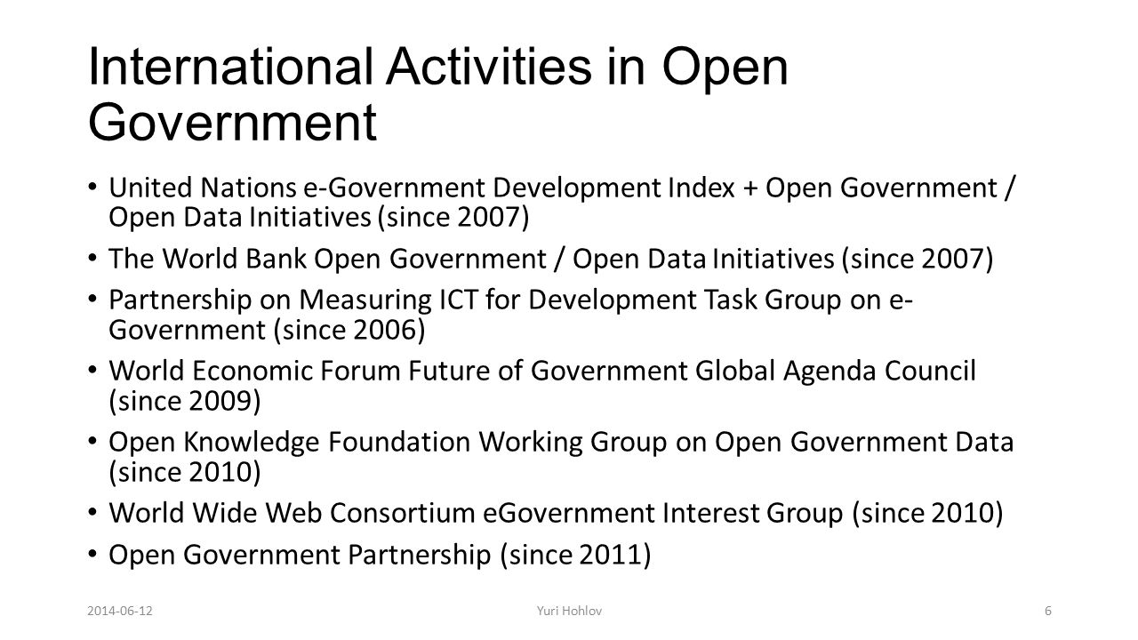 International Activities in Open Government United Nations e-Government Development Index + Open Government / Open Data Initiatives (since 2007) The World Bank Open Government / Open Data Initiatives (since 2007) Partnership on Measuring ICT for Development Task Group on e- Government (since 2006) World Economic Forum Future of Government Global Agenda Council (since 2009) Open Knowledge Foundation Working Group on Open Government Data (since 2010) World Wide Web Consortium eGovernment Interest Group (since 2010) Open Government Partnership (since 2011) 6Yuri Hohlov2014-06-12