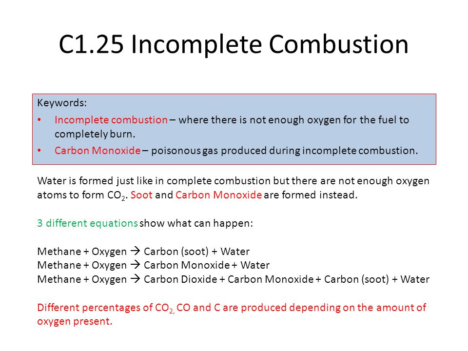 C1.25 Incomplete Combustion Keywords: Incomplete combustion – where there is not enough oxygen for the fuel to completely burn. Carbon Monoxide – pois