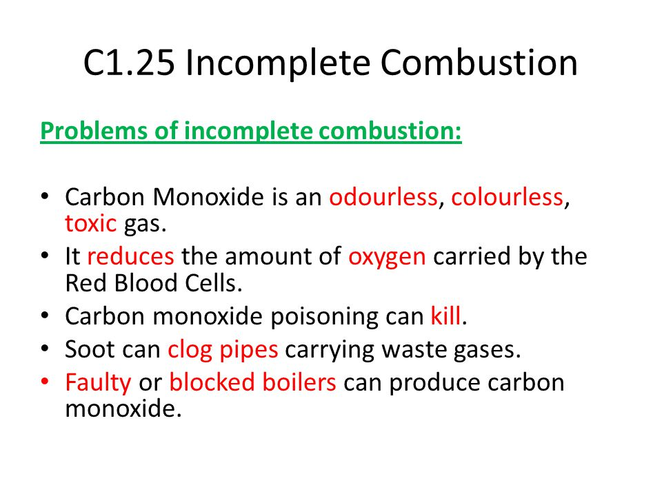 C1.25 Incomplete Combustion Problems of incomplete combustion: Carbon Monoxide is an odourless, colourless, toxic gas. It reduces the amount of oxygen