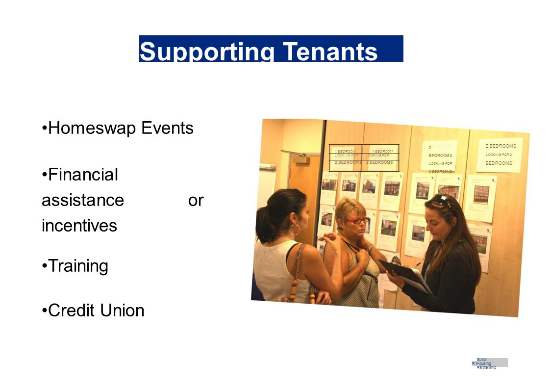Supporting Tenants Homeswap Events Financial assistance or incentives Training Credit Union R Part Sutton Housing Partnership 2 BEDROOMS LOOKING FOR 2 BEDROOMS 2 BFDROOMS LOOKING FOR 2 BEDROOMS 1 BEDROOM LOOKING FOR 1LOOKING FOR 2 BEDROOMS