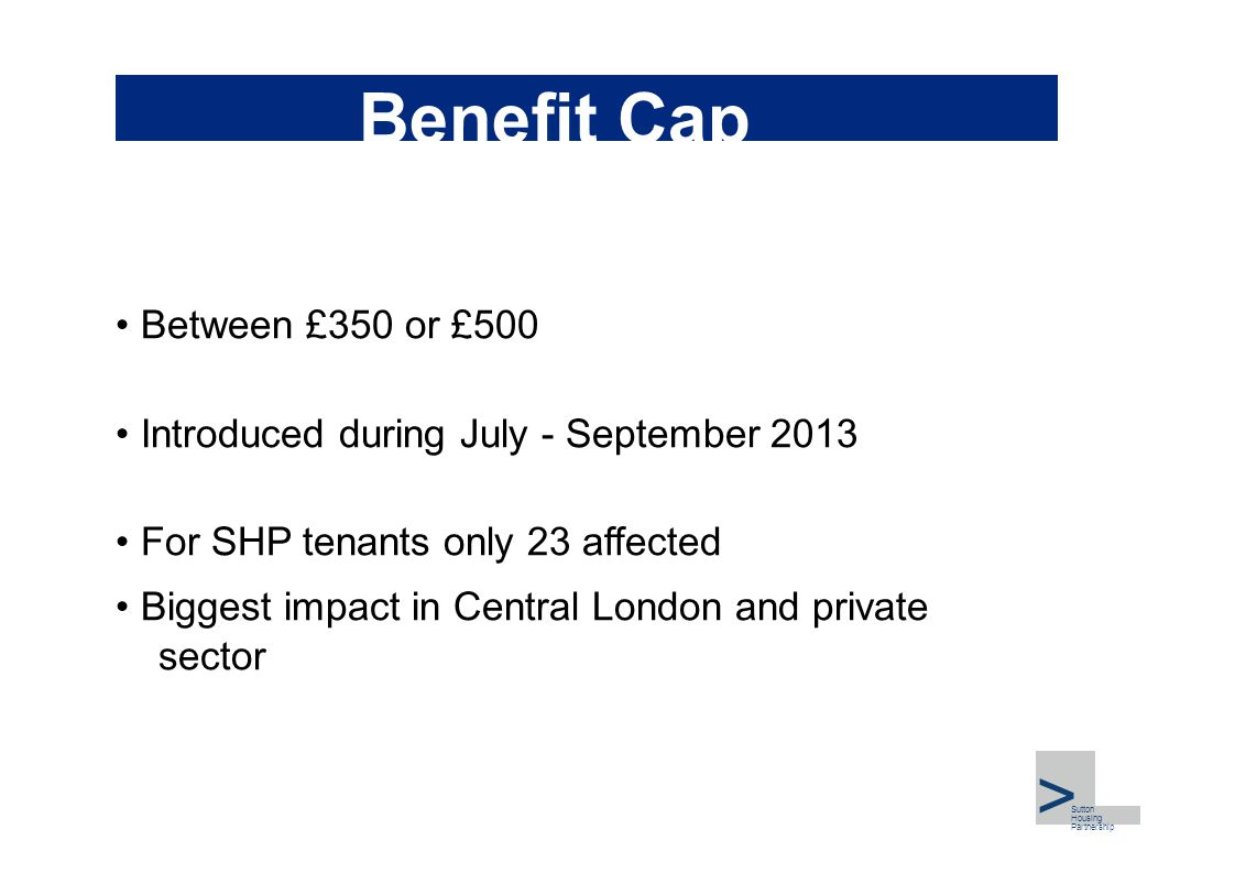 Benefit Cap Between £350 or £500 Introduced during July - September 2013 For SHP tenants only 23 affected Biggest impact in Central London and private sector >,I Part>,I Part Sutton Housing Partnership