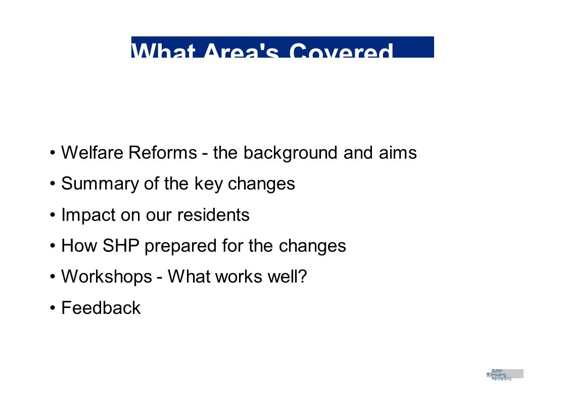 What Area s Covered Welfare Reforms - the background and aims Summary of the key changes Impact on our residents How SHP prepared for the changes Workshops - What works well.