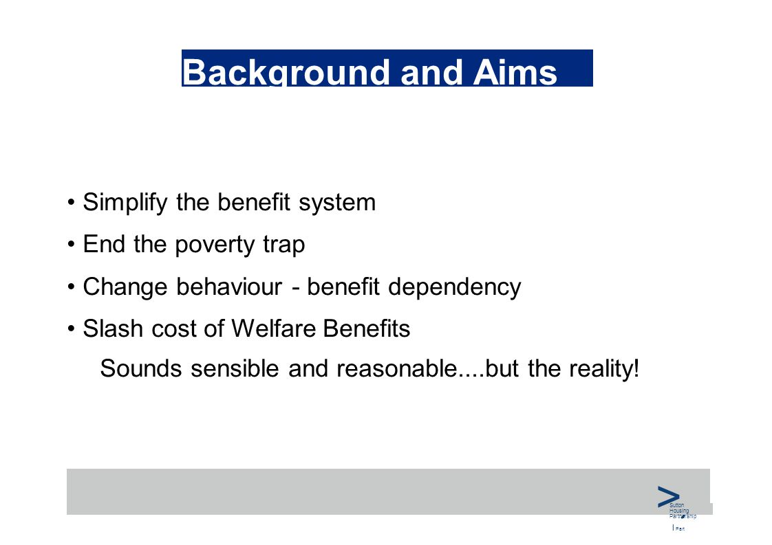 Background and Aims Simplify the benefit system End the poverty trap Change behaviour - benefit dependency Slash cost of Welfare Benefits Sounds sensible and reasonable....but the reality.