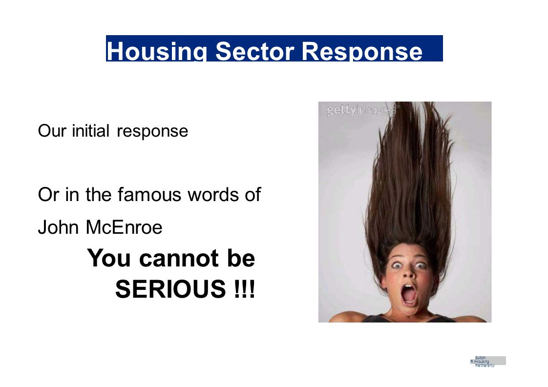 Housing Sector Response Our initial response Or in the famous words of John McEnroe You cannot be SERIOUS !!.