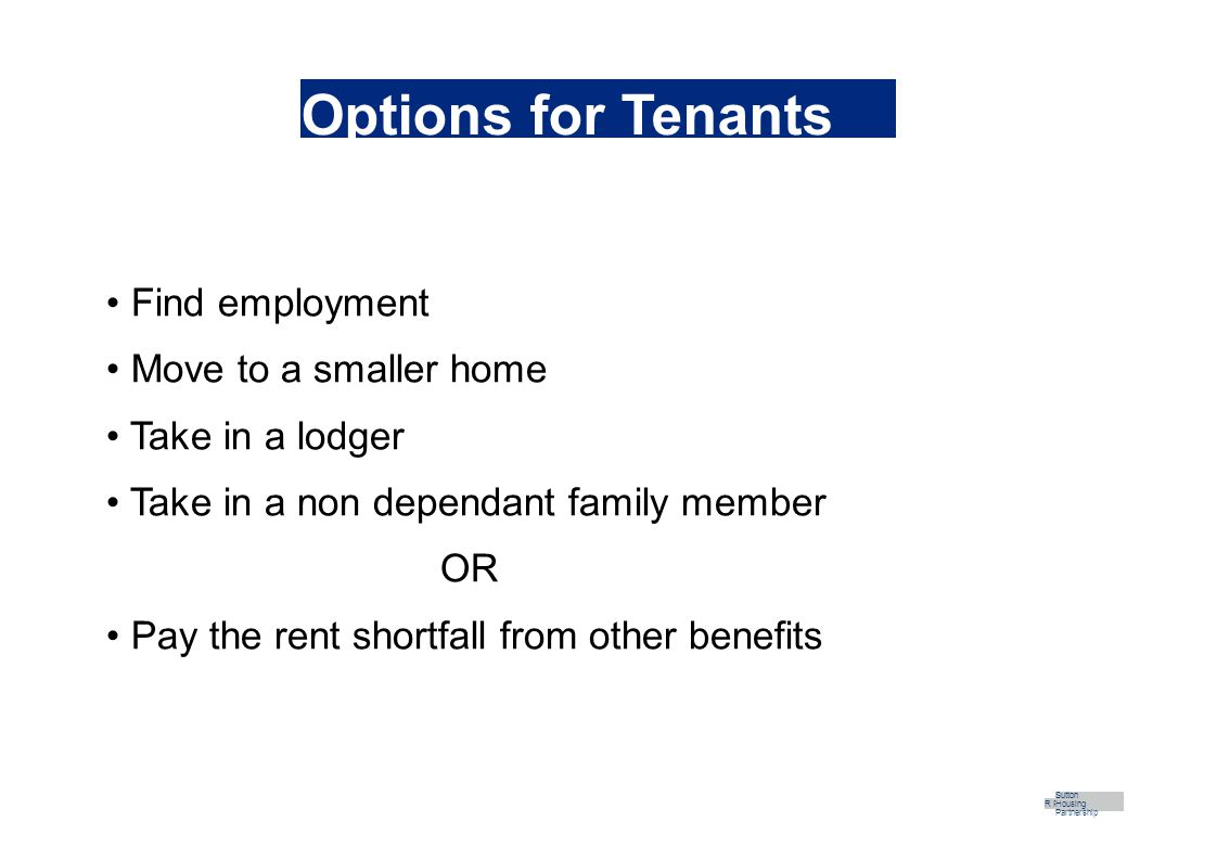 Options for Tenants Find employment Move to a smaller home Take in a lodger Take in a non dependant family member OR Pay the rent shortfall from other benefits R Part Sutton Housing Partnership