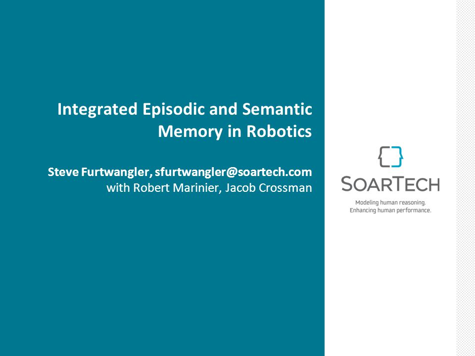 Integrated Episodic and Semantic Memory in Robotics Steve Furtwangler, sfurtwangler@soartech.com with Robert Marinier, Jacob Crossman