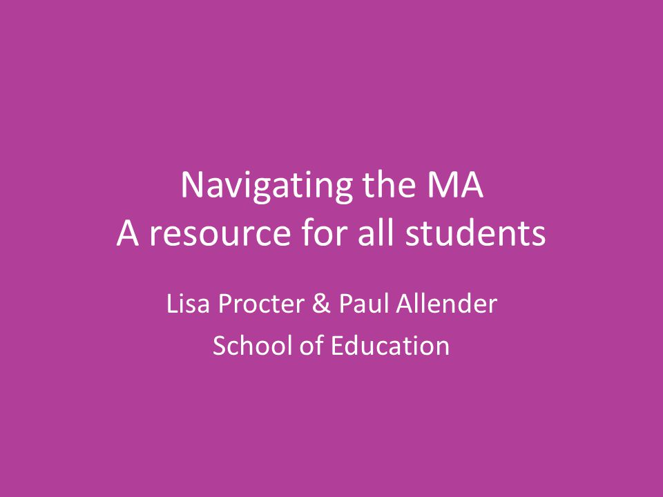 Navigating the MA A resource for all students Lisa Procter & Paul Allender School of Education