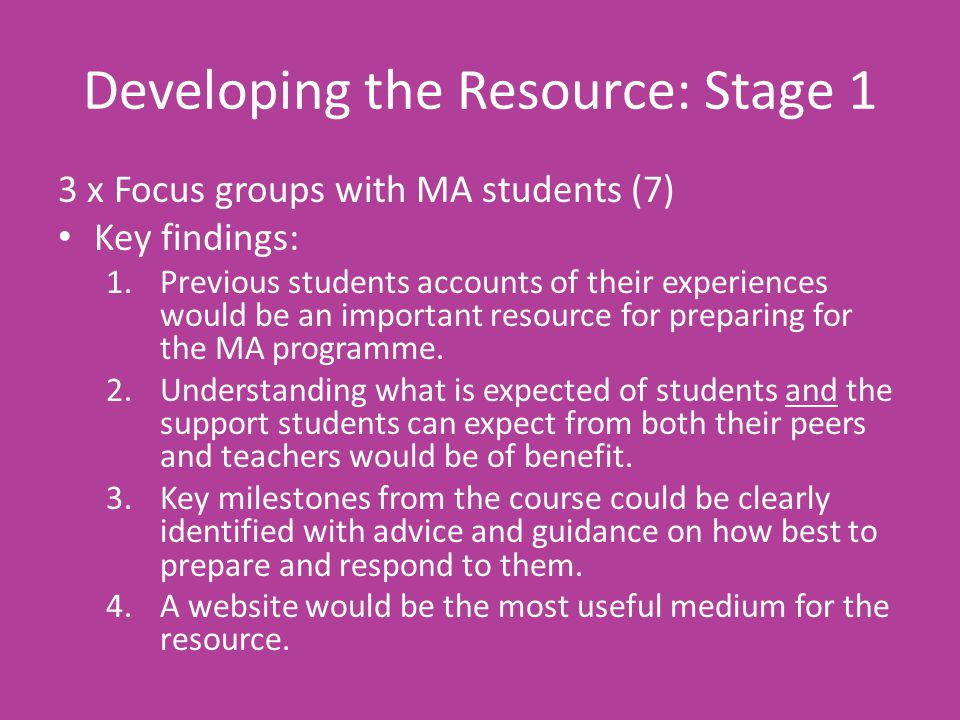 Developing the Resource: Stage 1 3 x Focus groups with MA students (7) Key findings: 1.Previous students accounts of their experiences would be an important resource for preparing for the MA programme.