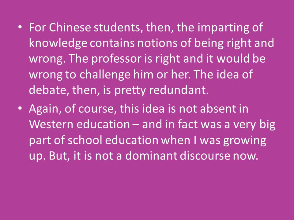 For Chinese students, then, the imparting of knowledge contains notions of being right and wrong.