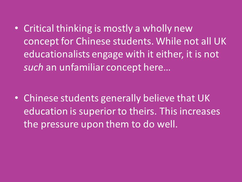 Critical thinking is mostly a wholly new concept for Chinese students. While not all UK educationalists engage with it either, it is not such an unfam
