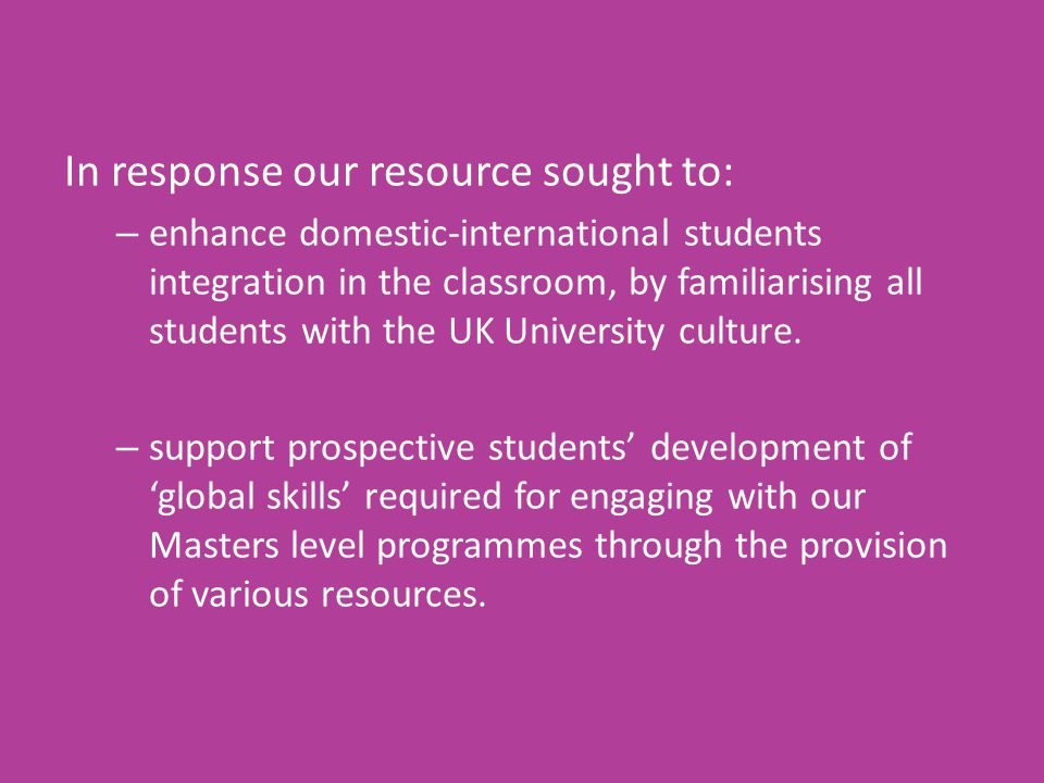In response our resource sought to: – enhance domestic-international students integration in the classroom, by familiarising all students with the UK
