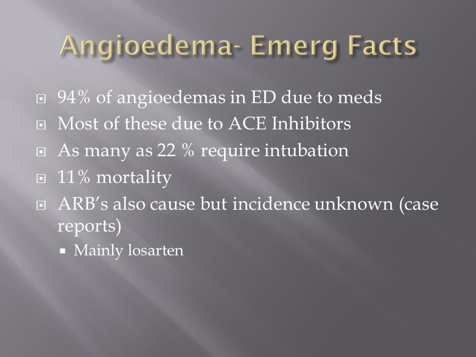  94% of angioedemas in ED due to meds  Most of these due to ACE Inhibitors  As many as 22 % require intubation  11% mortality  ARB's also cause but incidence unknown (case reports)  Mainly losarten