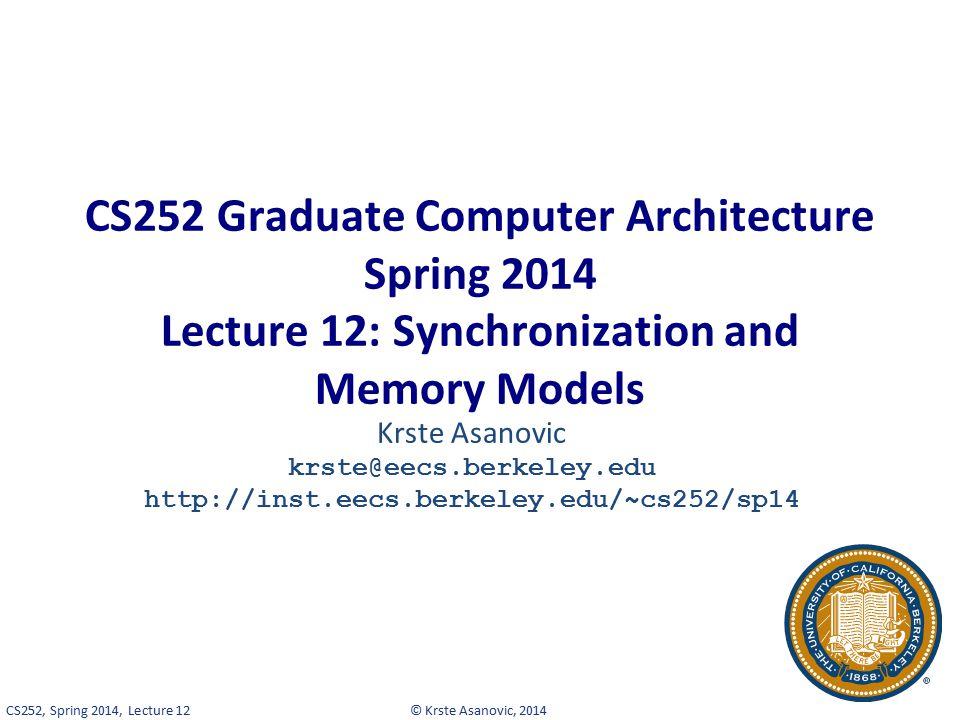 © Krste Asanovic, 2014CS252, Spring 2014, Lecture 12 CS252 Graduate Computer Architecture Spring 2014 Lecture 12: Synchronization and Memory Models Krste Asanovic krste@eecs.berkeley.edu http://inst.eecs.berkeley.edu/~cs252/sp14