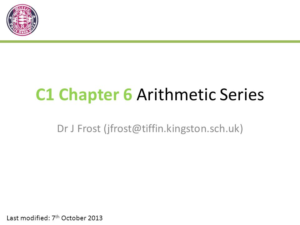 C1 Chapter 6 Arithmetic Series Dr J Frost (jfrost@tiffin.kingston.sch.uk) Last modified: 7 th October 2013