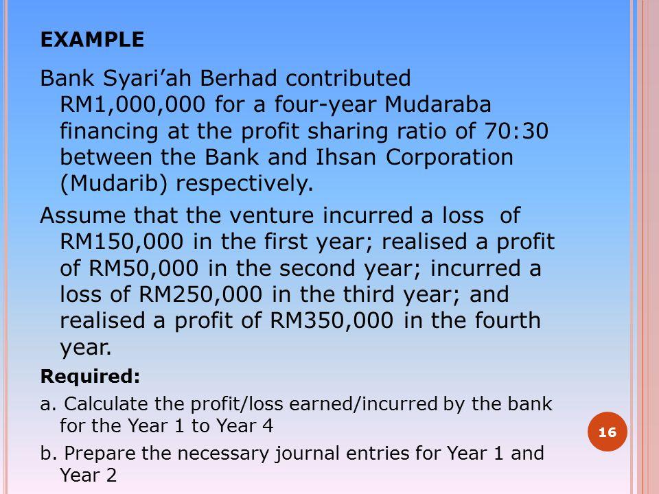 EXAMPLE Bank Syari'ah Berhad contributed RM1,000,000 for a four-year Mudaraba financing at the profit sharing ratio of 70:30 between the Bank and Ihsa