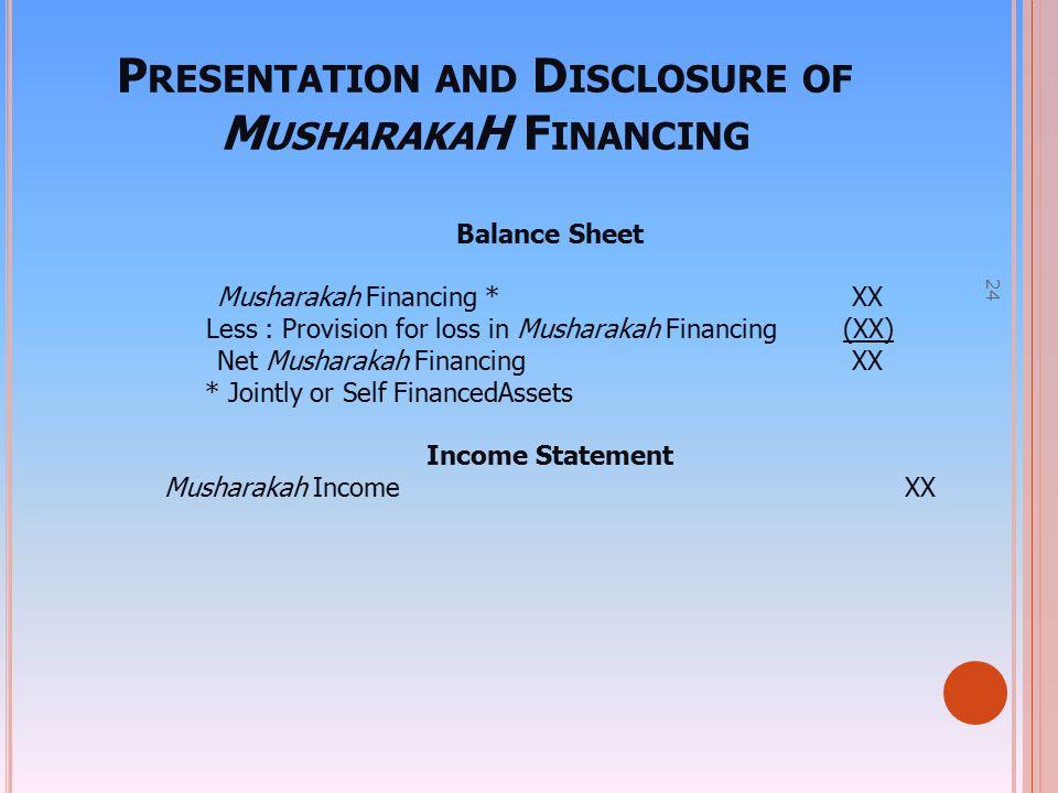 24 P RESENTATION AND D ISCLOSURE OF M USHARAKA H F INANCING Balance Sheet Musharakah Financing *XX Less : Provision for loss in Musharakah Financing (