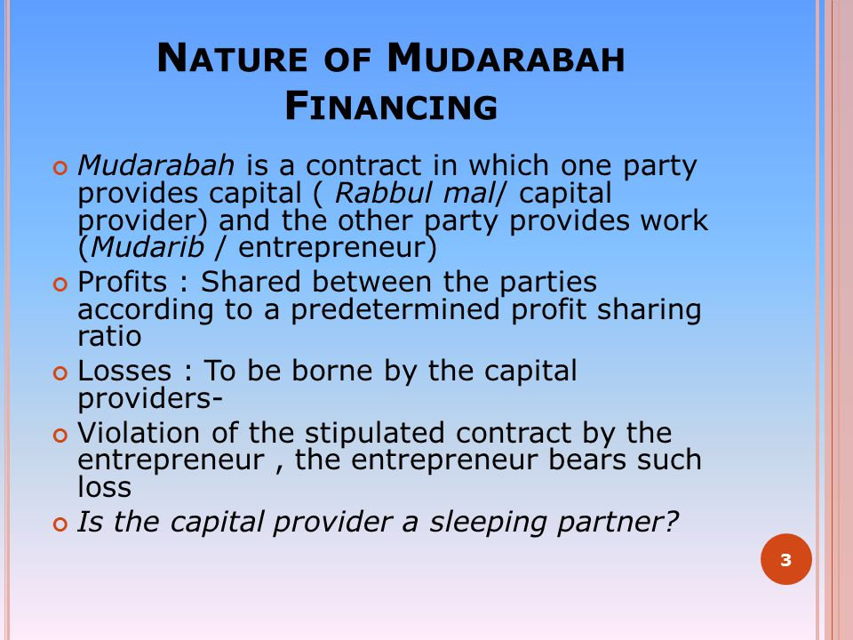 N ATURE OF M UDARABAH F INANCING Mudarabah is a contract in which one party provides capital ( Rabbul mal/ capital provider) and the other party provi