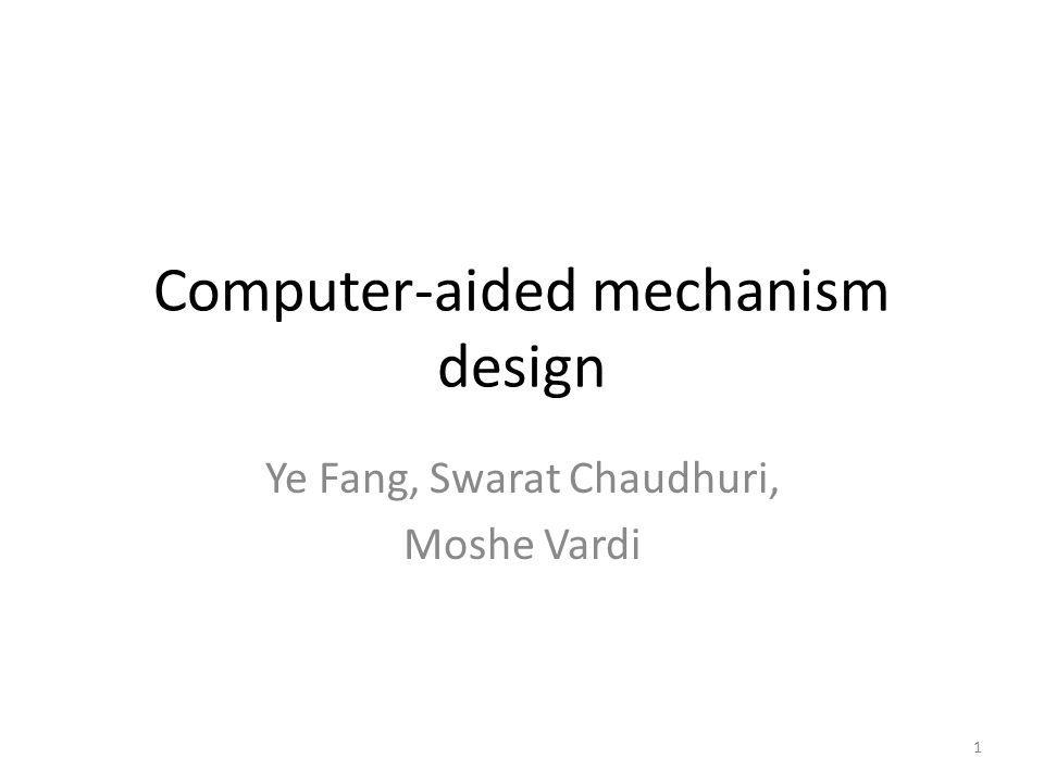 Computer-aided mechanism design Ye Fang, Swarat Chaudhuri, Moshe Vardi 1