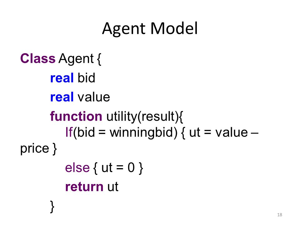 Agent Model Class Agent { real bid real value function utility(result){ If(bid = winningbid) { ut = value – price } else { ut = 0 } return ut } 18