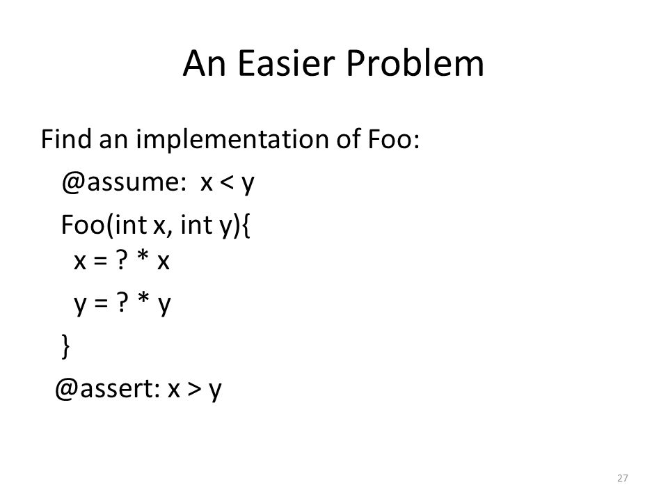 An Easier Problem Find an implementation of Foo: @assume: x < y Foo(int x, int y){ x = .