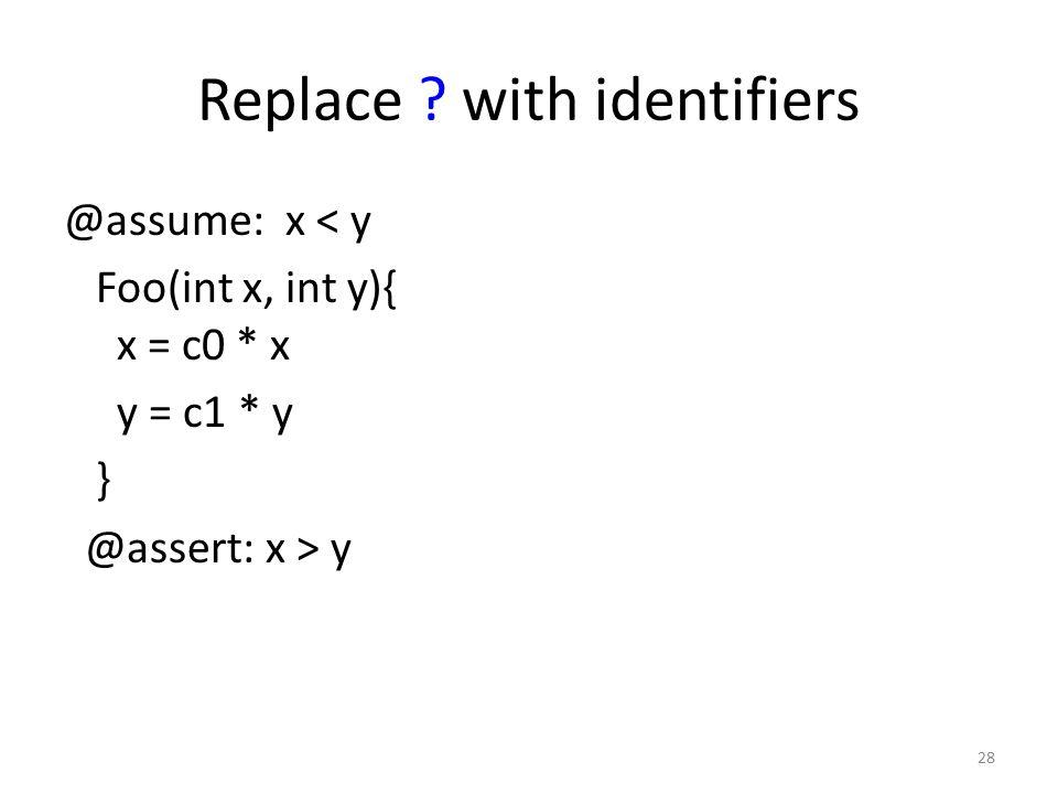 Replace ? with identifiers @assume: x < y Foo(int x, int y){ x = c0 * x y = c1 * y } @assert: x > y 28