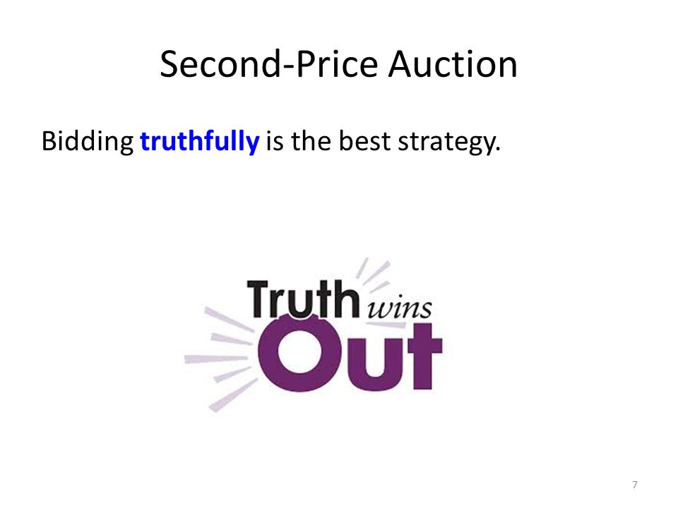 Second-Price Auction Bidding truthfully is the best strategy. 7