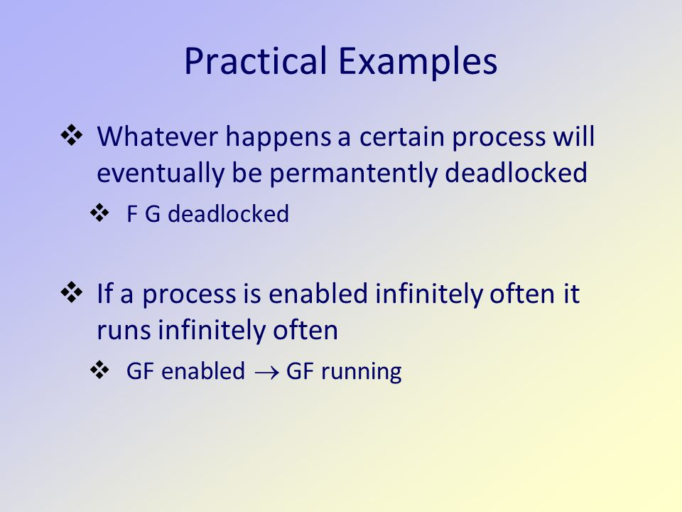 Practical Examples  Whatever happens a certain process will eventually be permantently deadlocked  F G deadlocked  If a process is enabled infinitely often it runs infinitely often  GF enabled  GF running