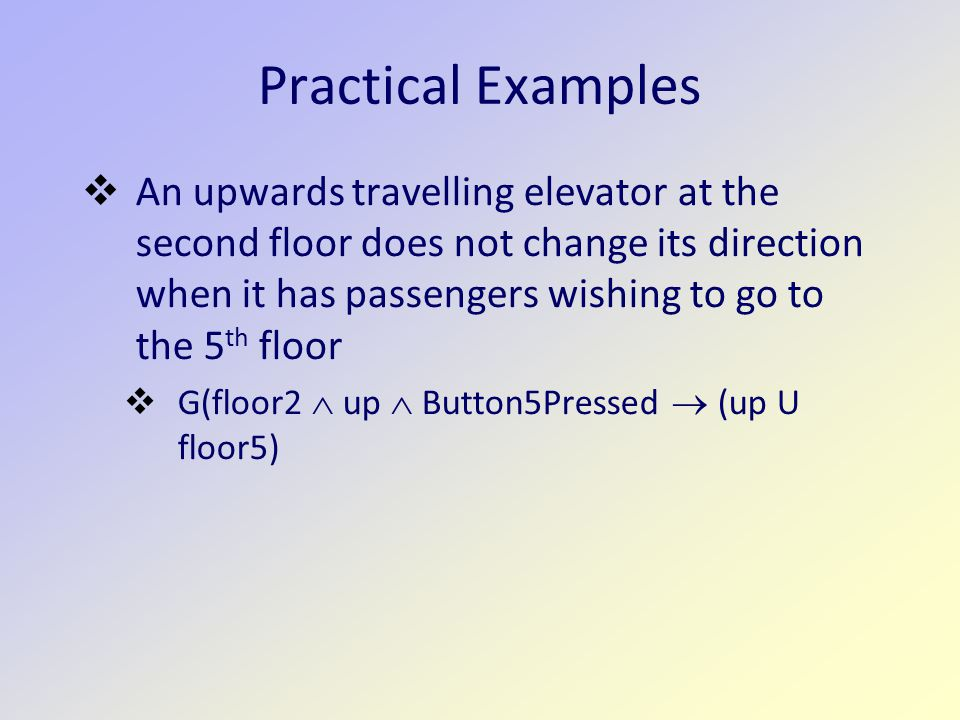Practical Examples  An upwards travelling elevator at the second floor does not change its direction when it has passengers wishing to go to the 5 th