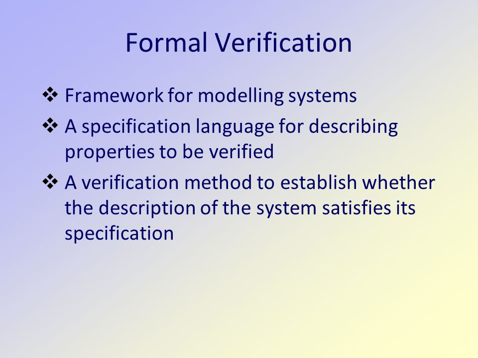 Formal Verification  Framework for modelling systems  A specification language for describing properties to be verified  A verification method to establish whether the description of the system satisfies its specification