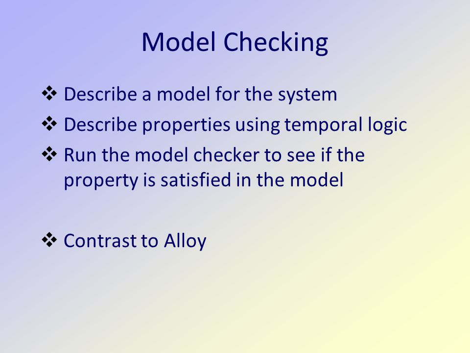 Model Checking  Describe a model for the system  Describe properties using temporal logic  Run the model checker to see if the property is satisfied in the model  Contrast to Alloy