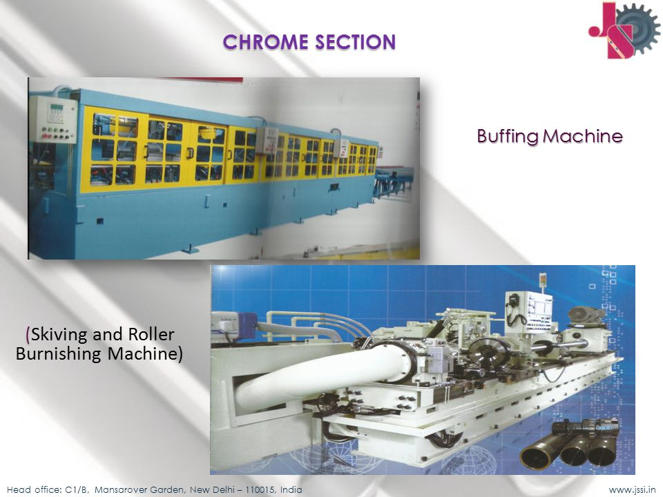 Buffing Machine ( ( Skiving and Roller Burnishing Machine) Head office: C1/B, Mansarover Garden, New Delhi – 110015, India www.jssi.in CHROME SECTION