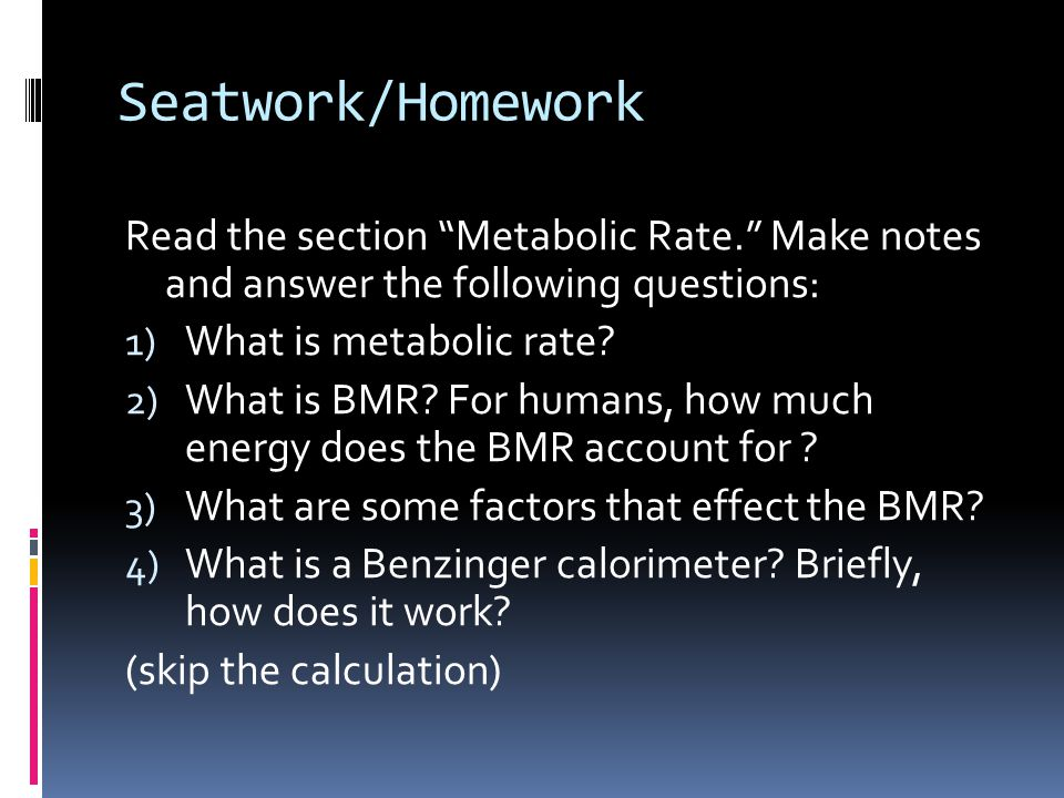 Seatwork/Homework Read the section Metabolic Rate. Make notes and answer the following questions: 1) What is metabolic rate.