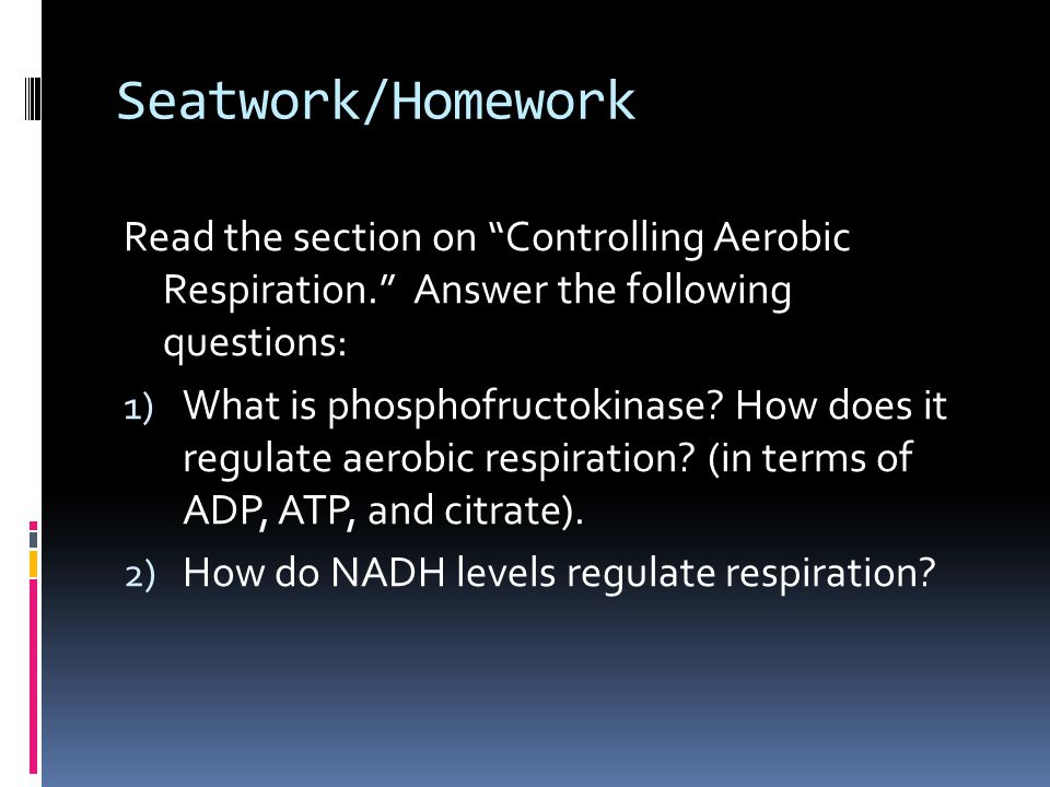 Seatwork/Homework Read the section on Controlling Aerobic Respiration. Answer the following questions: 1) What is phosphofructokinase.