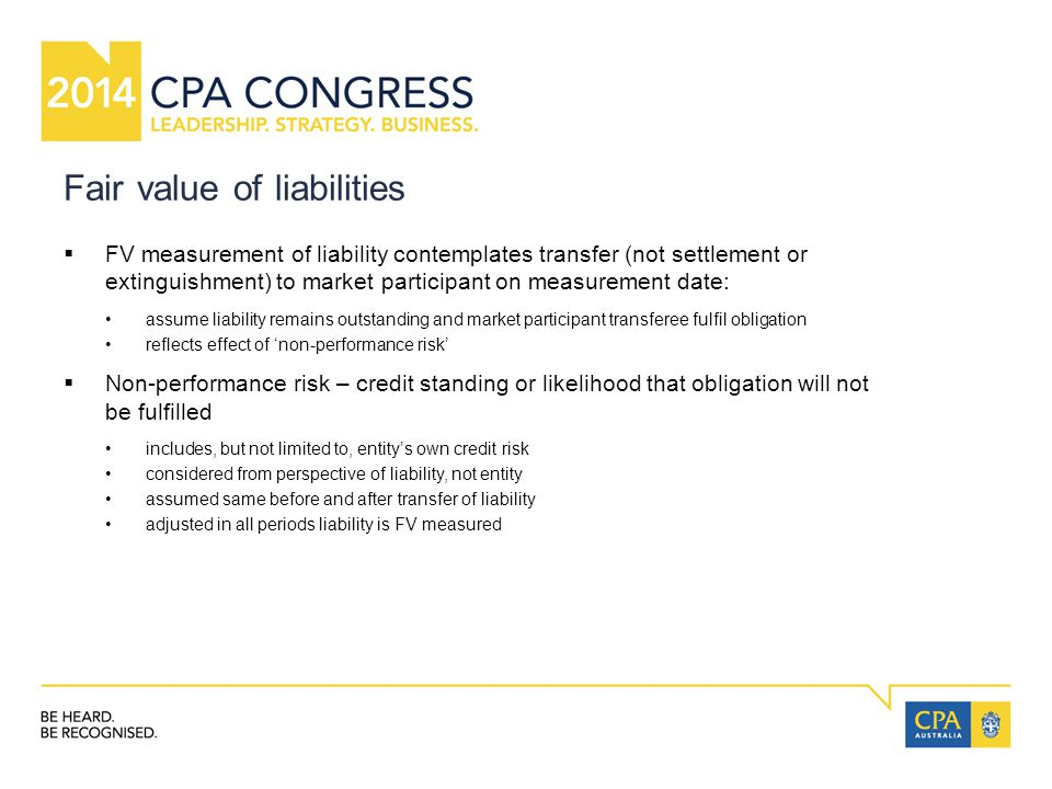 Fair value of liabilities  FV measurement of liability contemplates transfer (not settlement or extinguishment) to market participant on measurement date: assume liability remains outstanding and market participant transferee fulfil obligation reflects effect of 'non-performance risk'  Non-performance risk – credit standing or likelihood that obligation will not be fulfilled includes, but not limited to, entity's own credit risk considered from perspective of liability, not entity assumed same before and after transfer of liability adjusted in all periods liability is FV measured