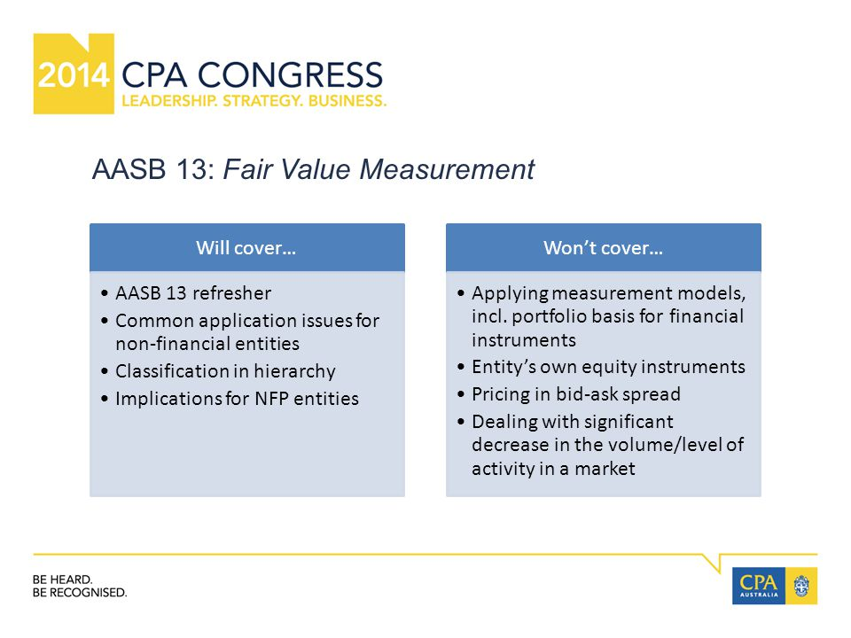 AASB 13: Fair Value Measurement Will cover… AASB 13 refresher Common application issues for non-financial entities Classification in hierarchy Implications for NFP entities Won't cover… Applying measurement models, incl.