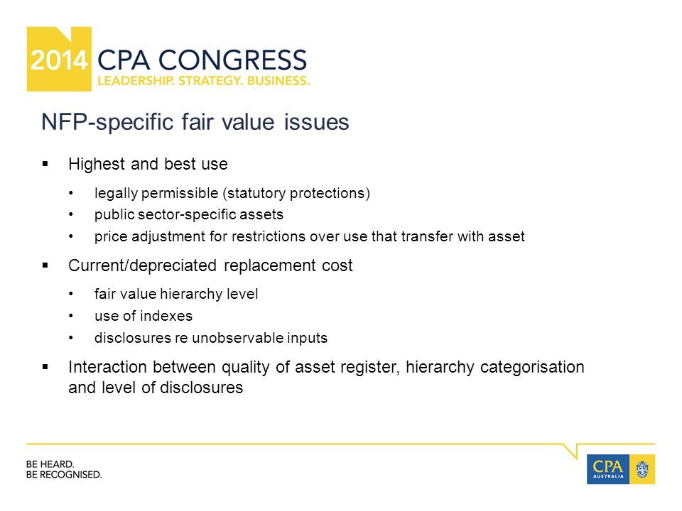 NFP-specific fair value issues  Highest and best use legally permissible (statutory protections) public sector-specific assets price adjustment for restrictions over use that transfer with asset  Current/depreciated replacement cost fair value hierarchy level use of indexes disclosures re unobservable inputs  Interaction between quality of asset register, hierarchy categorisation and level of disclosures