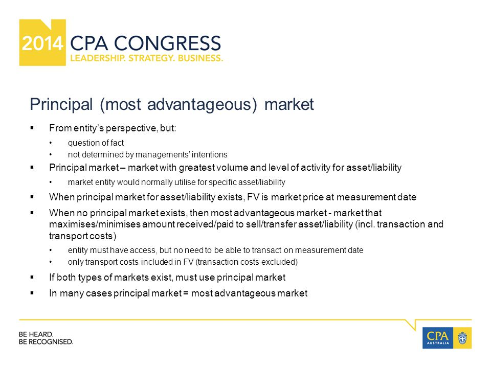 Principal (most advantageous) market  From entity's perspective, but: question of fact not determined by managements' intentions  Principal market – market with greatest volume and level of activity for asset/liability market entity would normally utilise for specific asset/liability  When principal market for asset/liability exists, FV is market price at measurement date  When no principal market exists, then most advantageous market - market that maximises/minimises amount received/paid to sell/transfer asset/liability (incl.