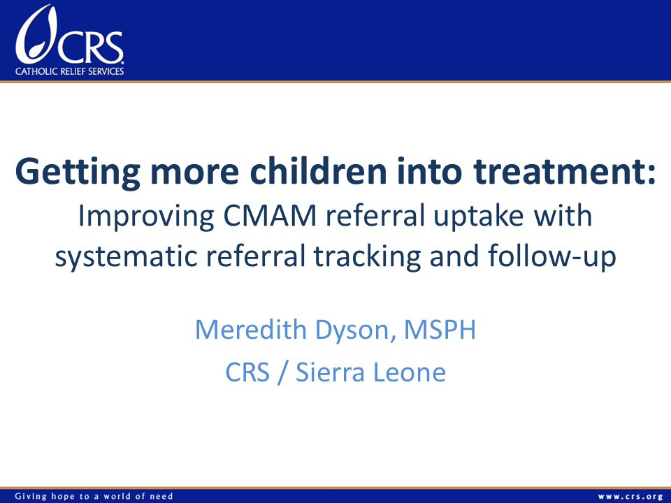 Getting more children into treatment: Improving CMAM referral uptake with systematic referral tracking and follow-up Meredith Dyson, MSPH CRS / Sierra Leone